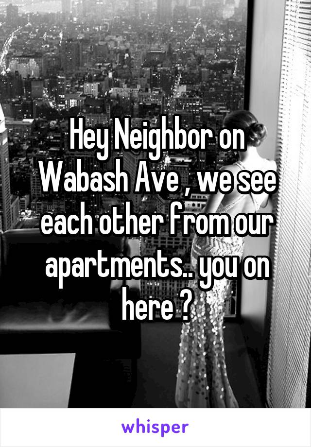 Hey Neighbor on Wabash Ave , we see each other from our apartments.. you on here ?