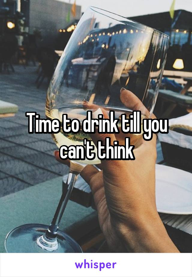 Time to drink till you can't think