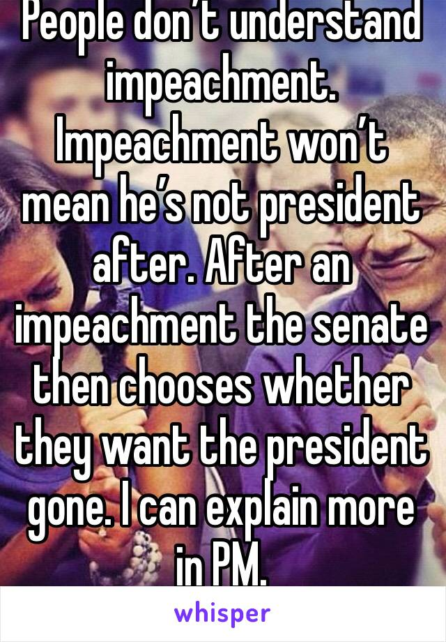 People don't understand impeachment. Impeachment won't mean he's not president after. After an impeachment the senate then chooses whether they want the president gone. I can explain more in PM.