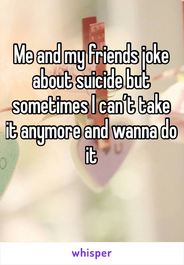 Me and my friends joke about suicide but sometimes I can't take it anymore and wanna do it