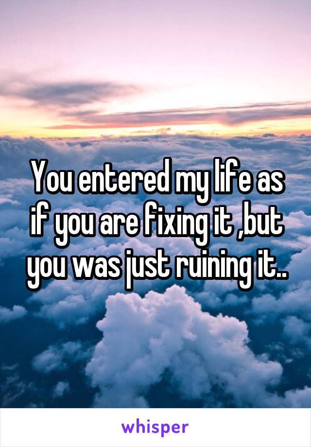 You entered my life as if you are fixing it ,but you was just ruining it..