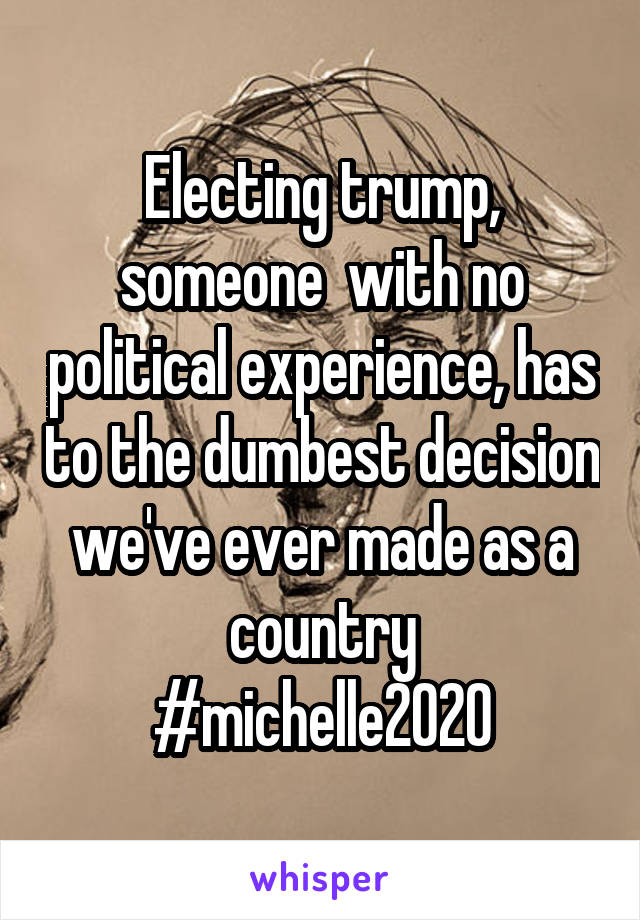 Electing trump, someone  with no political experience, has to the dumbest decision we've ever made as a country #michelle2020