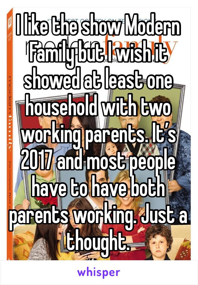 I like the show Modern Family but I wish it showed at least one household with two working parents. It's 2017 and most people have to have both parents working. Just a thought.