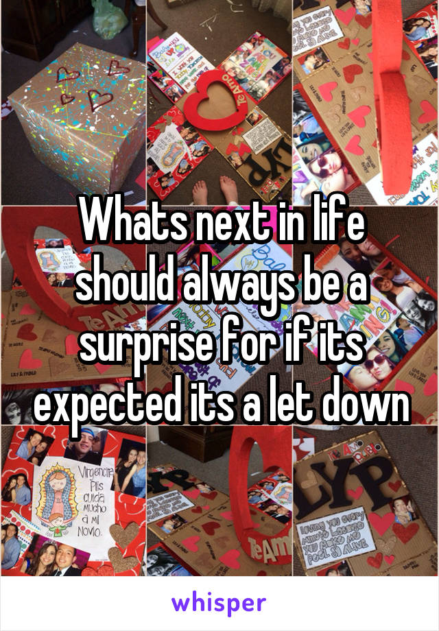 Whats next in life should always be a surprise for if its expected its a let down