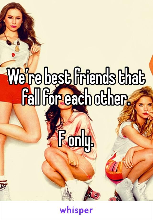 We're best friends that fall for each other.   F only.