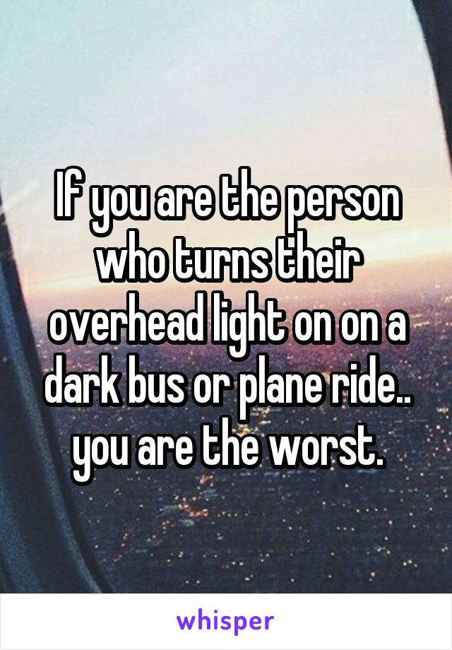 If you are the person who turns their overhead light on on a dark bus or plane ride.. you are the worst.