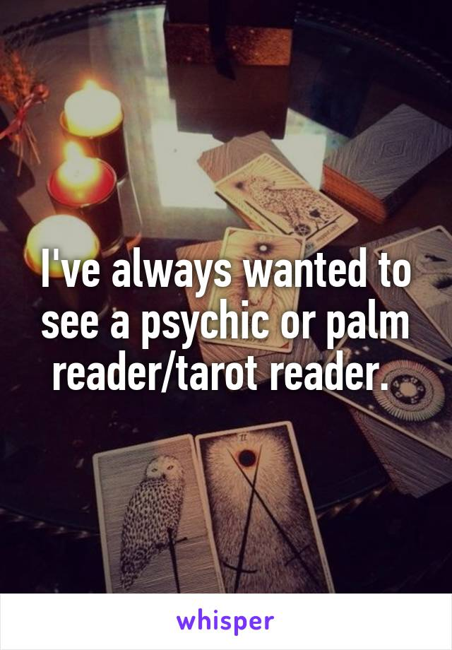I've always wanted to see a psychic or palm reader/tarot reader.