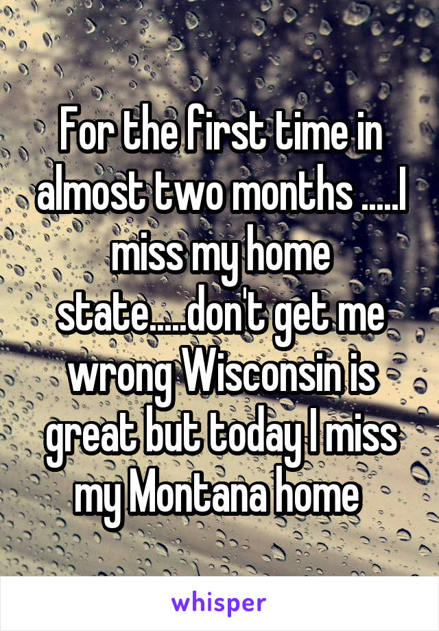 For the first time in almost two months .....I miss my home state.....don't get me wrong Wisconsin is great but today I miss my Montana home
