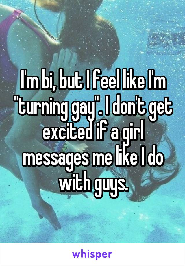 """I'm bi, but I feel like I'm """"turning gay"""". I don't get excited if a girl messages me like I do with guys."""