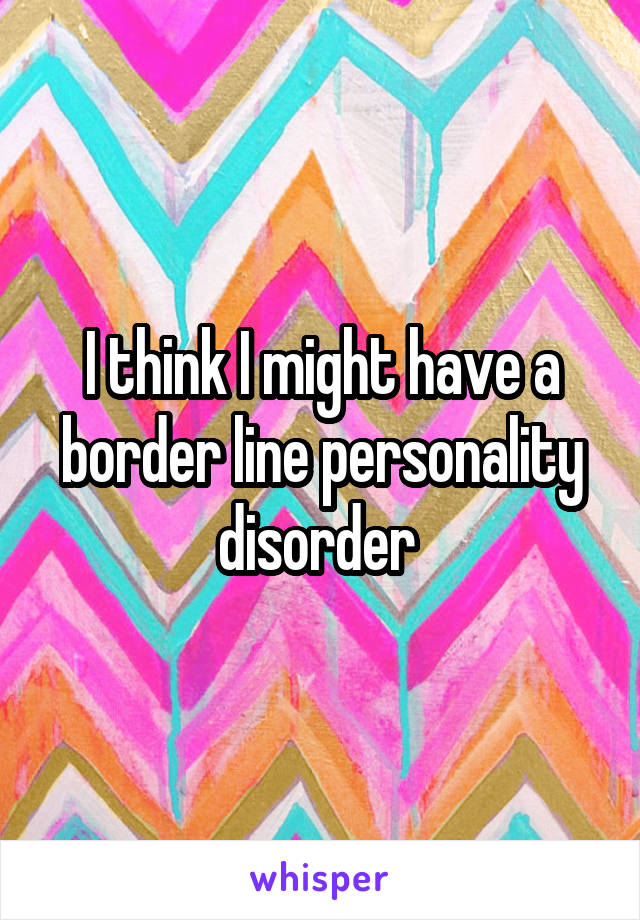 I think I might have a border line personality disorder