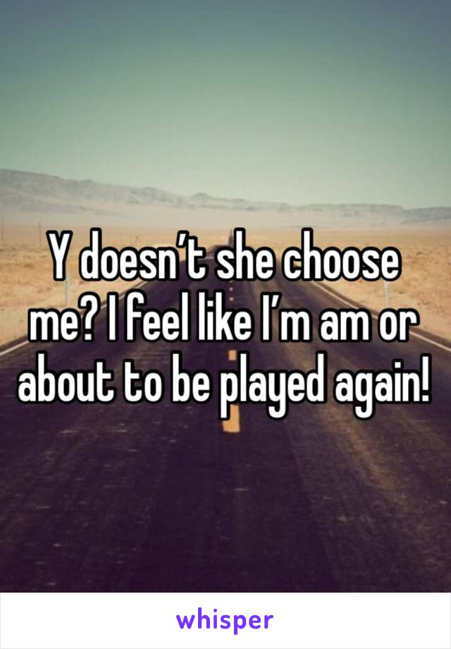 Y doesn't she choose me? I feel like I'm am or about to be played again!