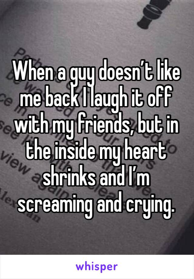 When a guy doesn't like me back I laugh it off with my friends, but in the inside my heart shrinks and I'm screaming and crying.