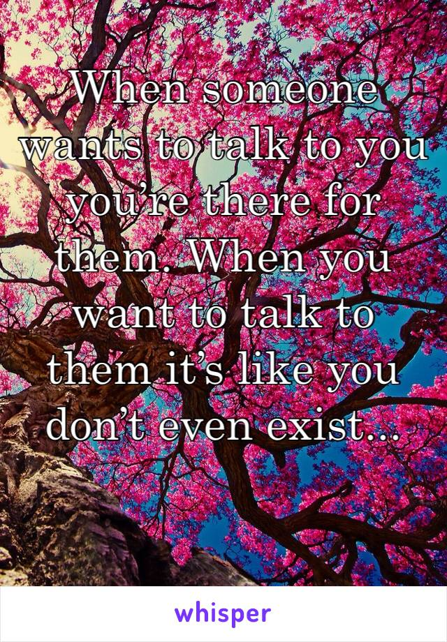 When someone wants to talk to you you're there for them. When you want to talk to them it's like you don't even exist...