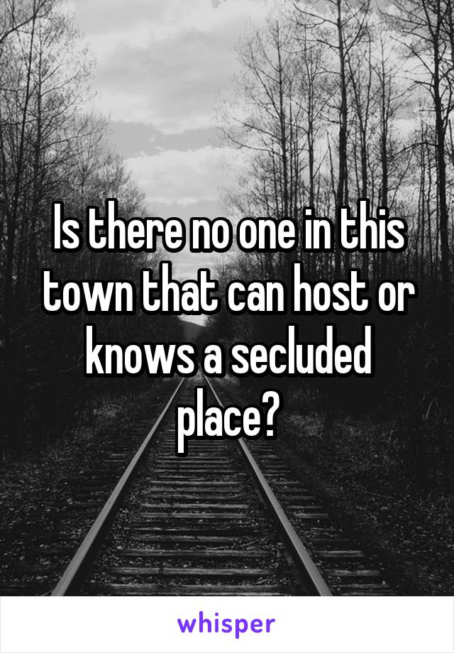 Is there no one in this town that can host or knows a secluded place?