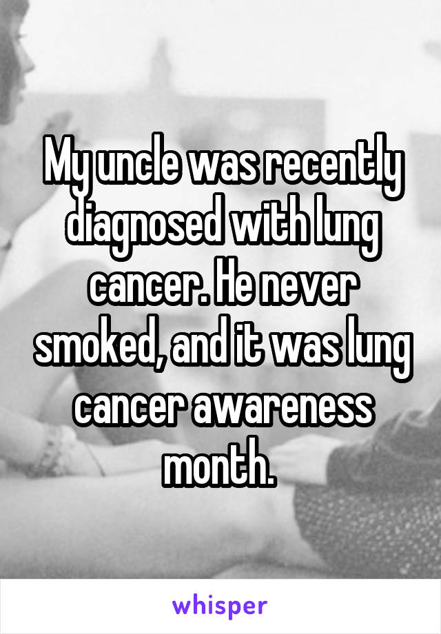 My uncle was recently diagnosed with lung cancer. He never smoked, and it was lung cancer awareness month.
