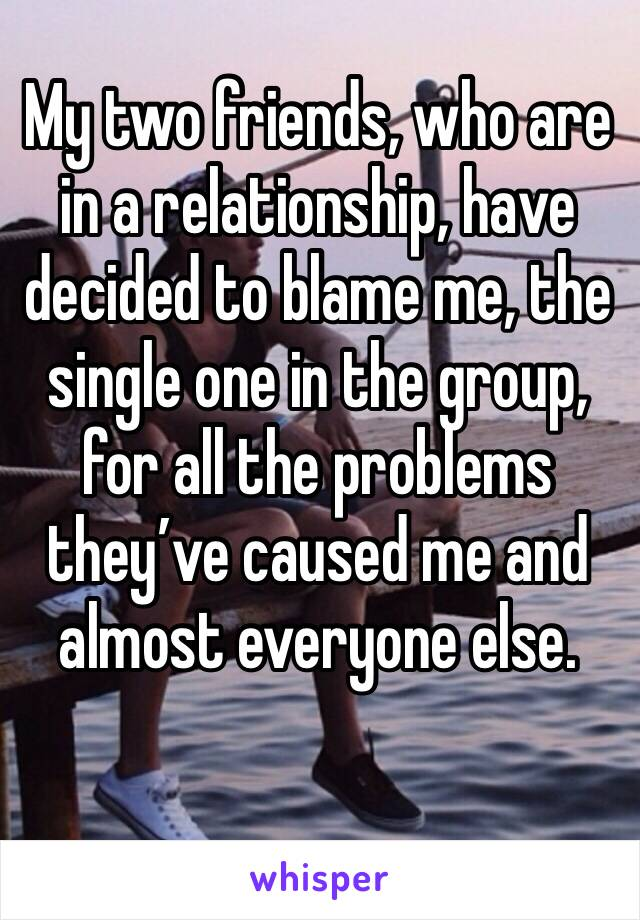 My two friends, who are in a relationship, have decided to blame me, the single one in the group, for all the problems they've caused me and almost everyone else.