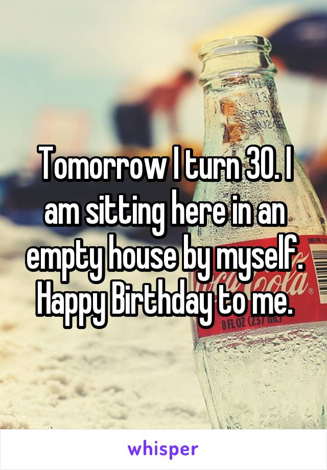 Tomorrow I turn 30. I am sitting here in an empty house by myself. Happy Birthday to me.