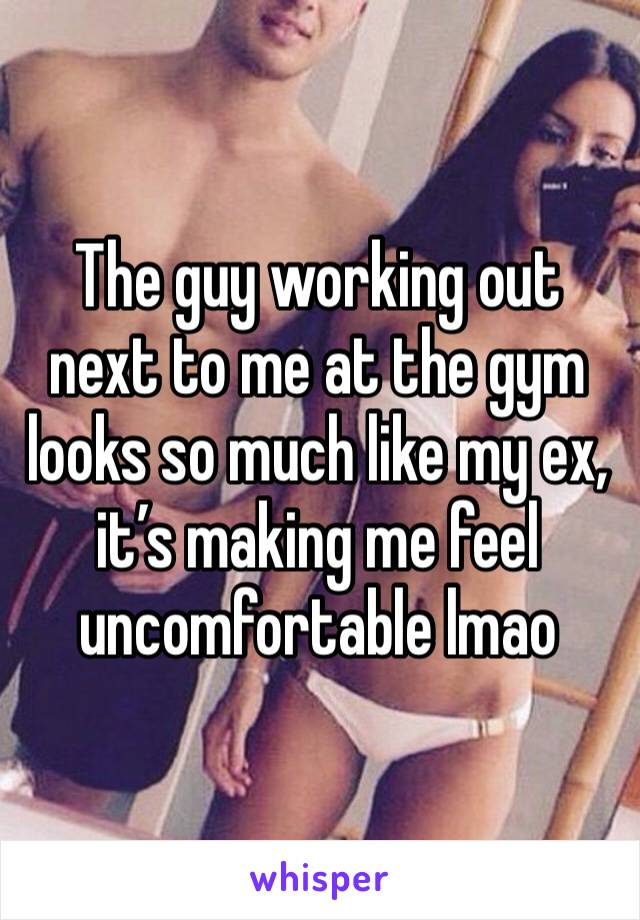 The guy working out next to me at the gym looks so much like my ex, it's making me feel uncomfortable lmao