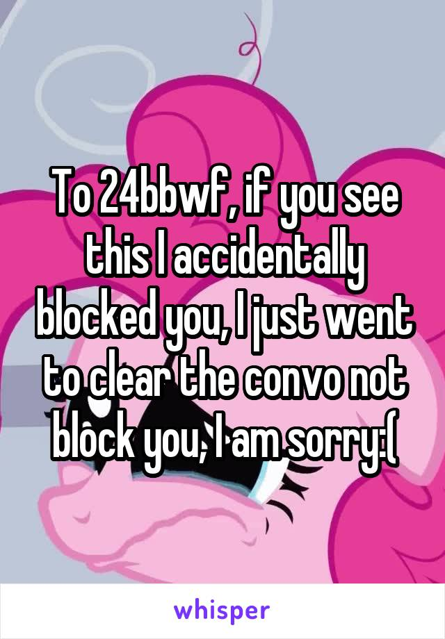 To 24bbwf, if you see this I accidentally blocked you, I just went to clear the convo not block you, I am sorry:(