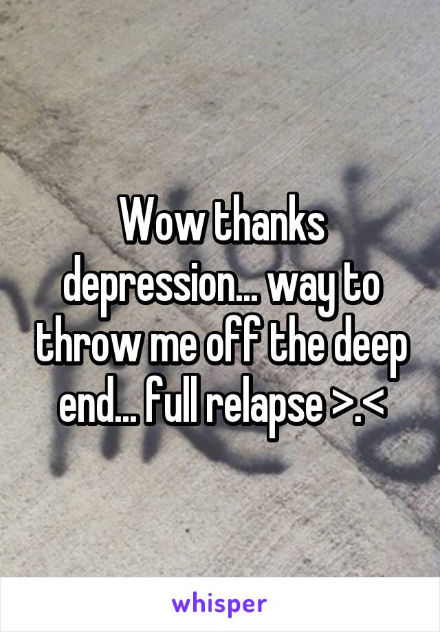 Wow thanks depression... way to throw me off the deep end... full relapse >.<