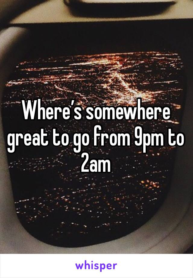 Where's somewhere great to go from 9pm to 2am