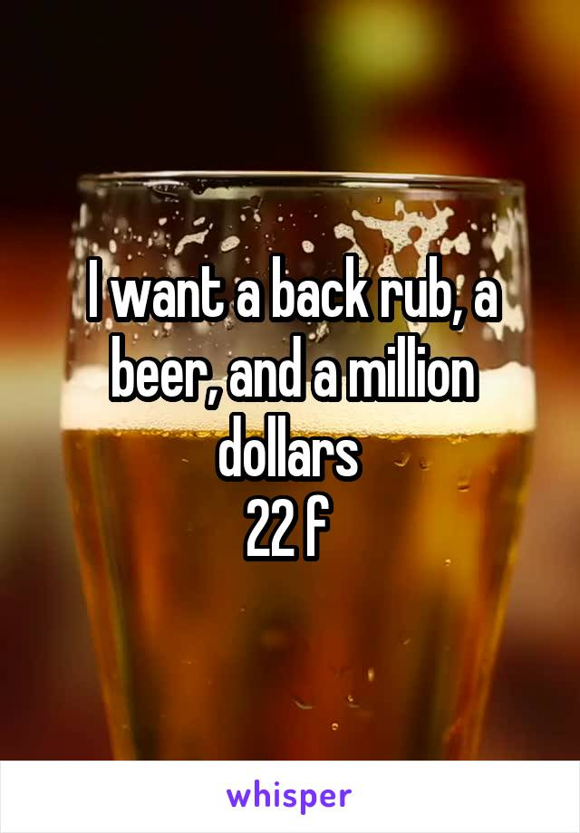 I want a back rub, a beer, and a million dollars  22 f