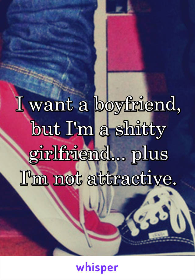 I want a boyfriend, but I'm a shitty girlfriend... plus I'm not attractive.