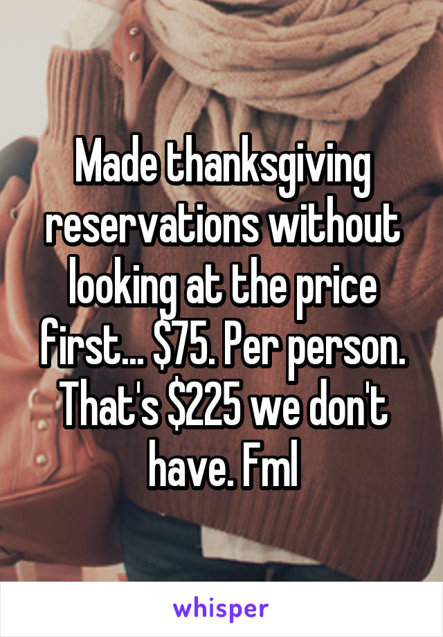 Made thanksgiving reservations without looking at the price first... $75. Per person. That's $225 we don't have. Fml