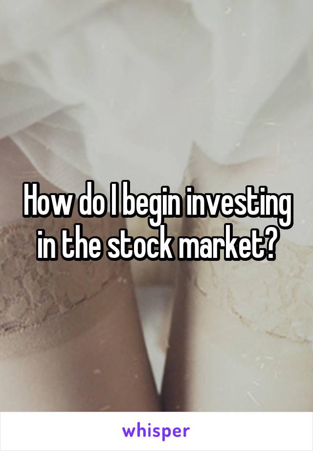 How do I begin investing in the stock market?