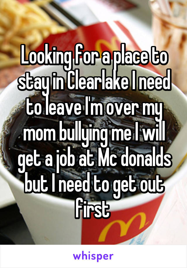 Looking for a place to stay in Clearlake I need to leave I'm over my mom bullying me I will get a job at Mc donalds but I need to get out first