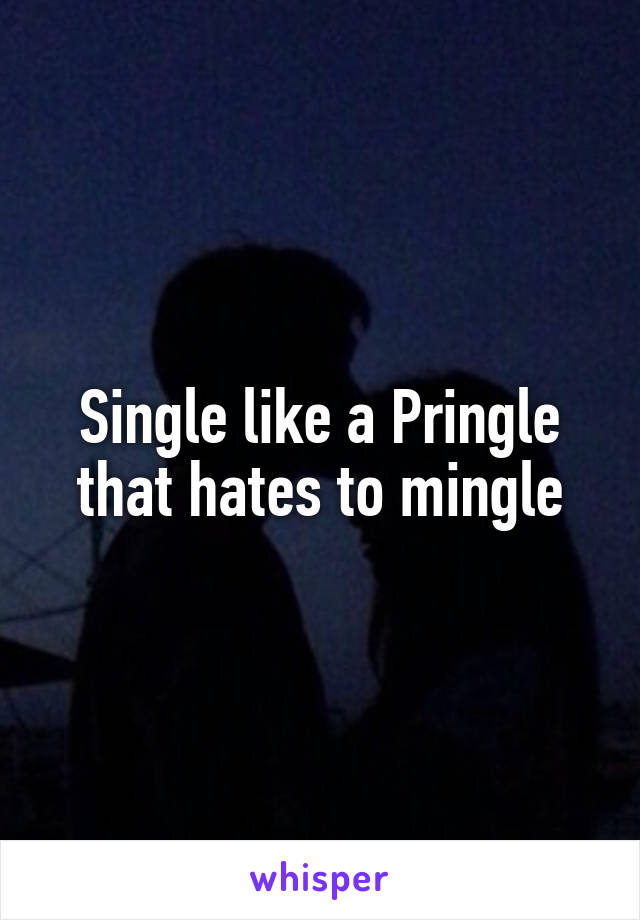 Single like a Pringle that hates to mingle