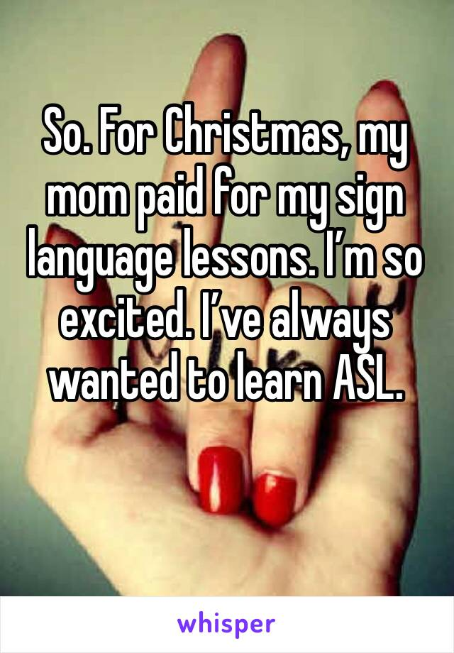 So. For Christmas, my mom paid for my sign language lessons. I'm so excited. I've always wanted to learn ASL.