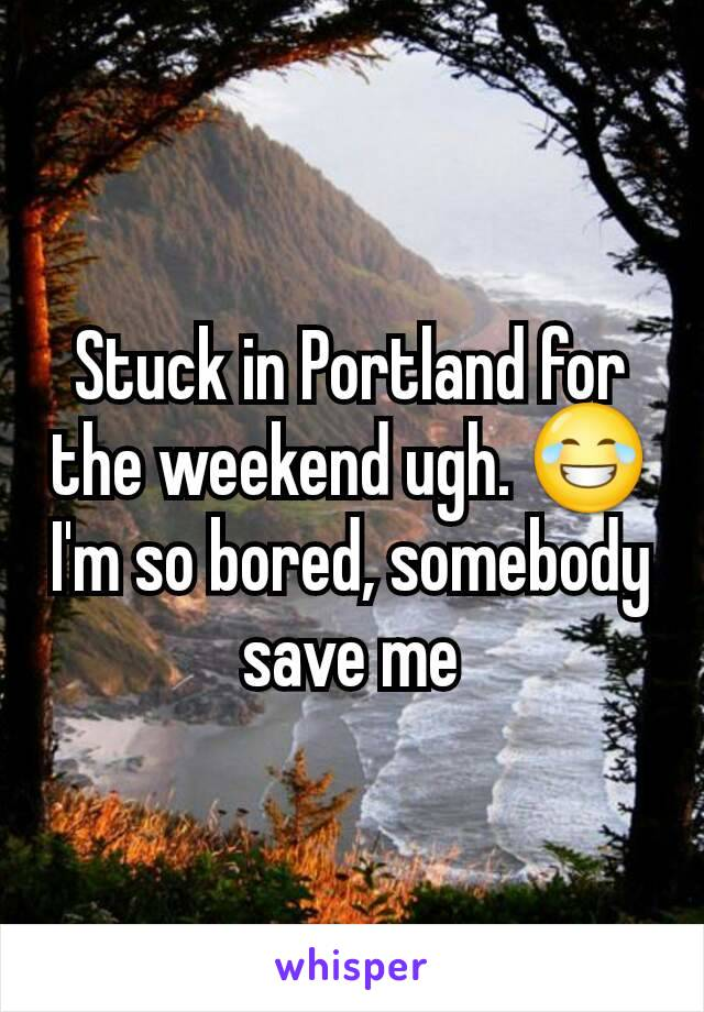 Stuck in Portland for the weekend ugh. 😂 I'm so bored, somebody save me