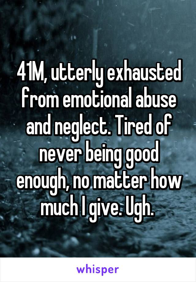41M, utterly exhausted from emotional abuse and neglect. Tired of never being good enough, no matter how much I give. Ugh.