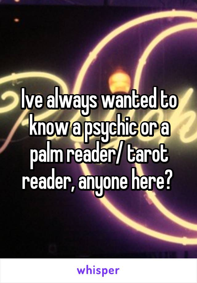 Ive always wanted to know a psychic or a palm reader/ tarot reader, anyone here?