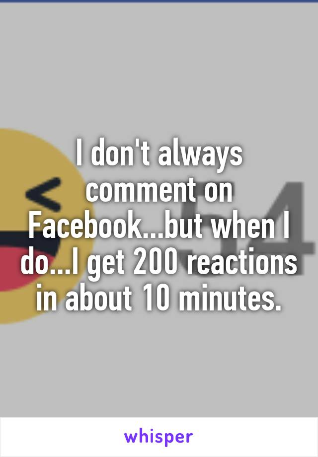 I don't always comment on Facebook...but when I do...I get 200 reactions in about 10 minutes.