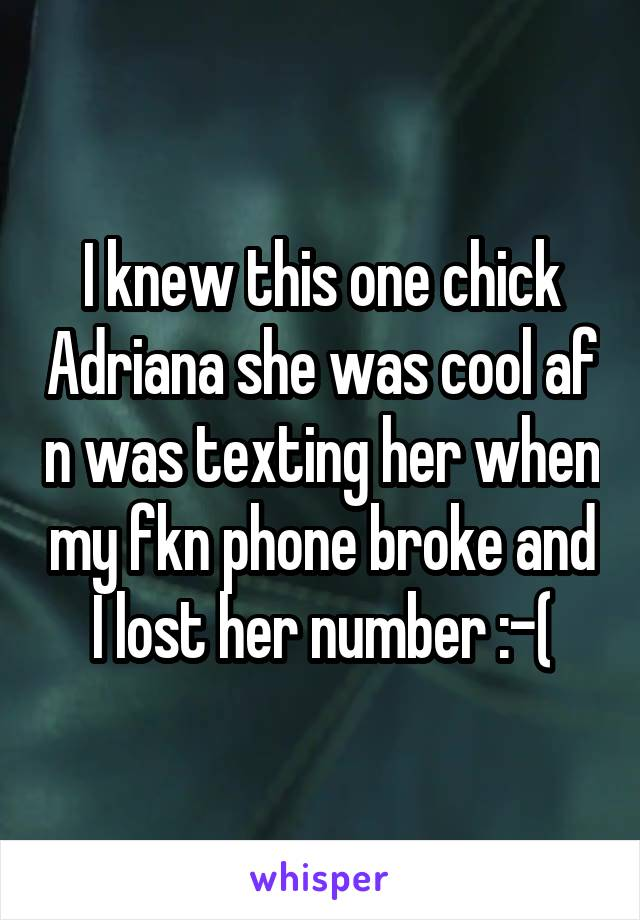 I knew this one chick Adriana she was cool af n was texting her when my fkn phone broke and I lost her number :-(