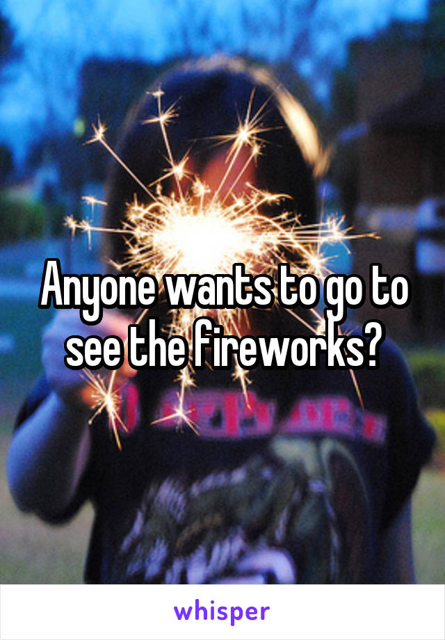 Anyone wants to go to see the fireworks?