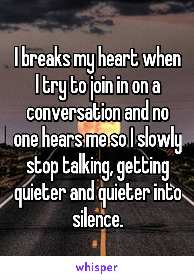 I breaks my heart when I try to join in on a conversation and no one hears me so I slowly stop talking, getting quieter and quieter into silence.