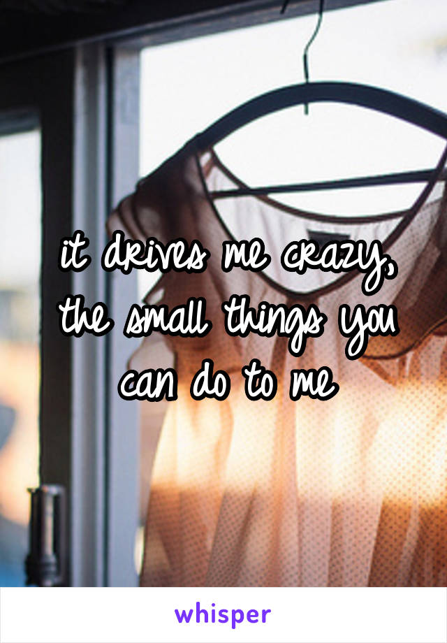 it drives me crazy, the small things you can do to me