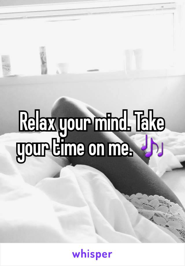 Relax your mind. Take your time on me. 🎶