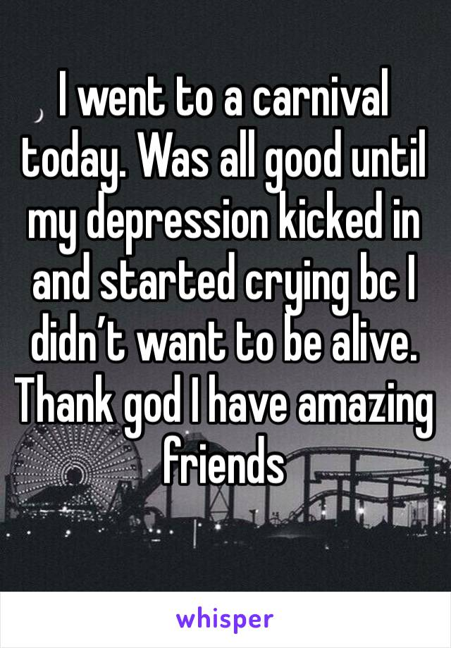 I went to a carnival today. Was all good until my depression kicked in and started crying bc I didn't want to be alive. Thank god I have amazing friends