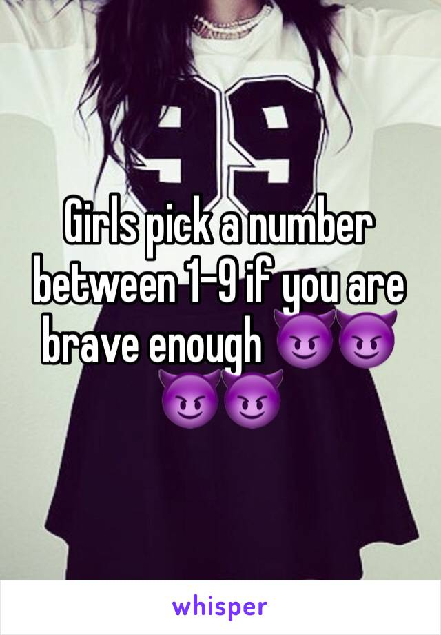 Girls pick a number between 1-9 if you are brave enough 😈😈😈😈