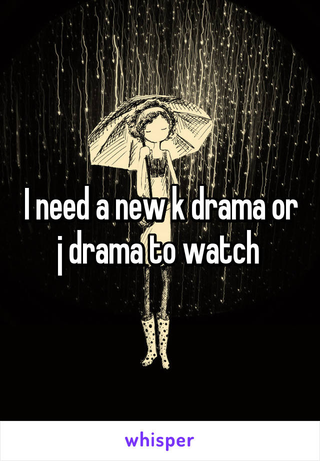 I need a new k drama or j drama to watch