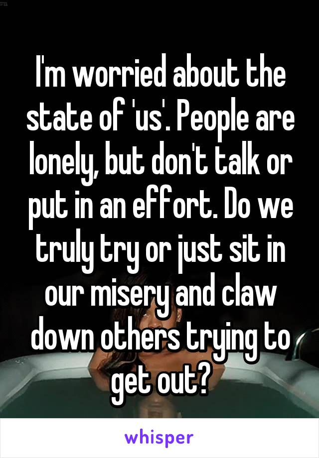 I'm worried about the state of 'us'. People are lonely, but don't talk or put in an effort. Do we truly try or just sit in our misery and claw down others trying to get out?