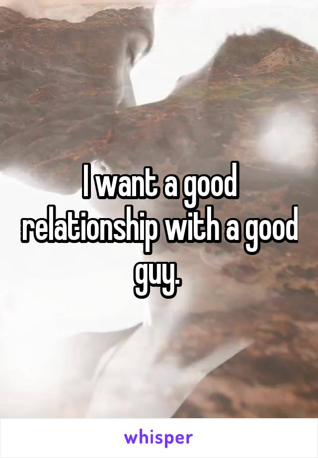 I want a good relationship with a good guy.