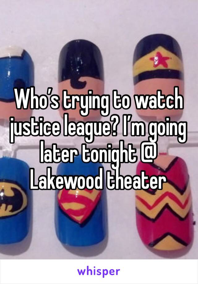 Who's trying to watch justice league? I'm going later tonight @ Lakewood theater