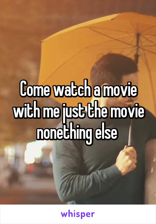 Come watch a movie with me just the movie nonething else
