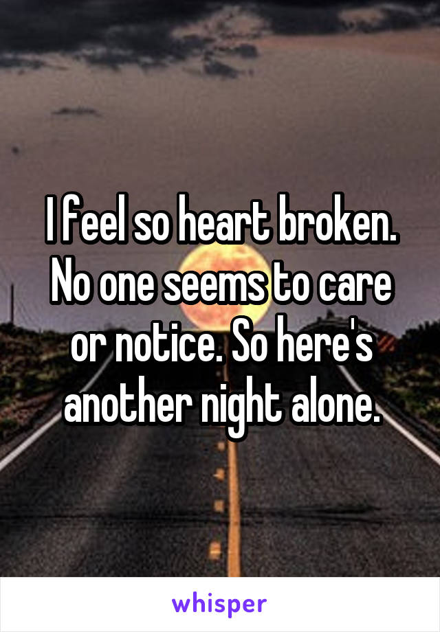 I feel so heart broken. No one seems to care or notice. So here's another night alone.