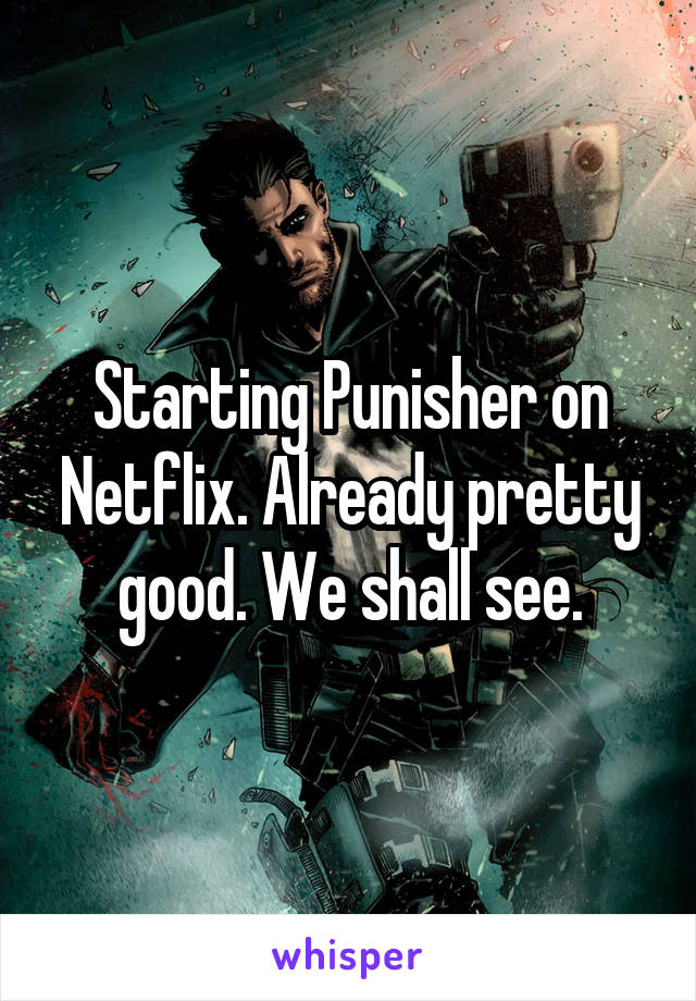 Starting Punisher on Netflix. Already pretty good. We shall see.